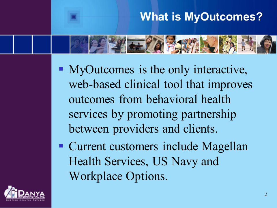 2 What is MyOutcomes? MyOutcomes is the only interactive, web-based clinical tool that improves outcomes from behavioral health services by promoting