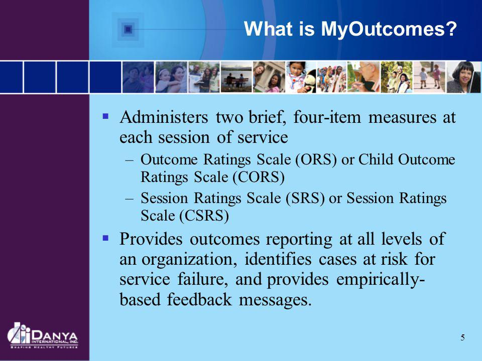 5 What is MyOutcomes? Administers two brief, four-item measures at each session of service –Outcome Ratings Scale (ORS) or Child Outcome Ratings Scale