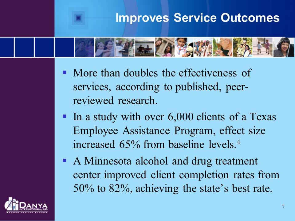 7 Improves Service Outcomes More than doubles the effectiveness of services, according to published, peer- reviewed research. In a study with over 6,0