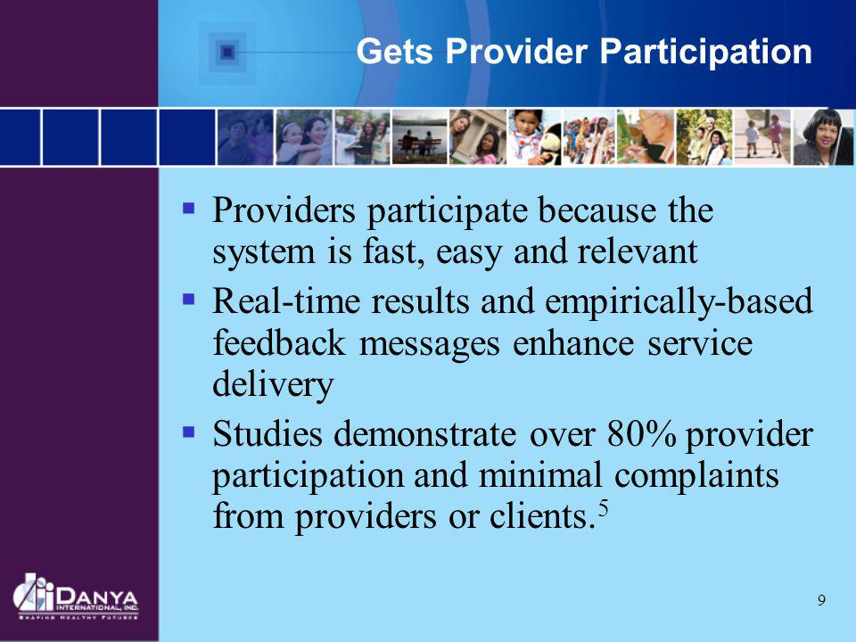 9 Gets Provider Participation Providers participate because the system is fast, easy and relevant Real-time results and empirically-based feedback mes