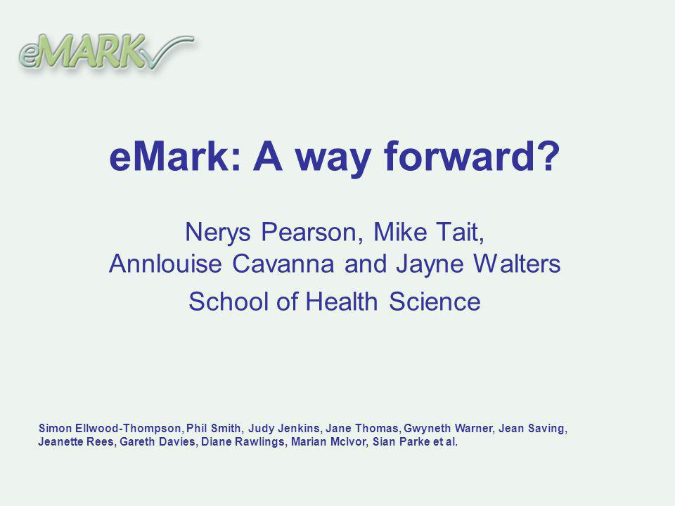 eMark: A way forward? Nerys Pearson, Mike Tait, Annlouise Cavanna and Jayne Walters School of Health Science Simon Ellwood-Thompson, Phil Smith, Judy