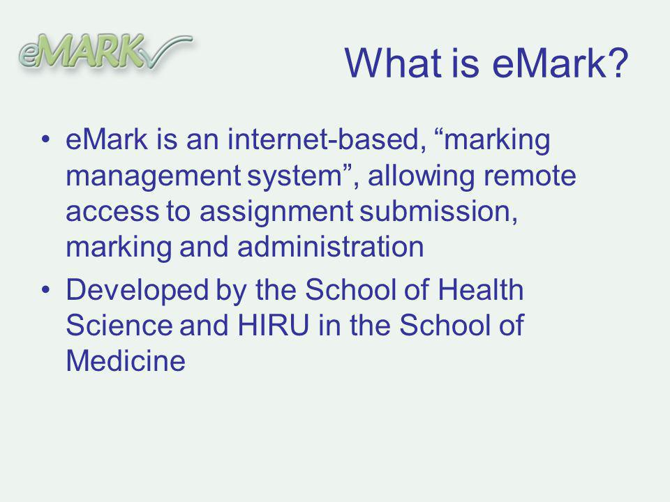 eMark is an internet-based, marking management system, allowing remote access to assignment submission, marking and administration Developed by the School of Health Science and HIRU in the School of Medicine What is eMark