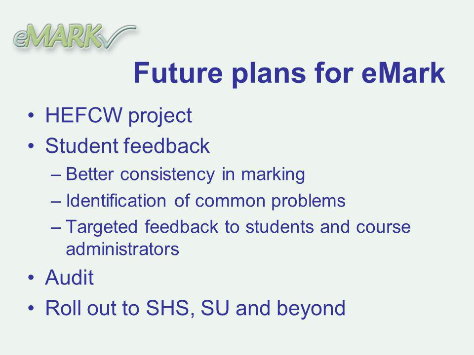 Future plans for eMark HEFCW project Student feedback –Better consistency in marking –Identification of common problems –Targeted feedback to students and course administrators Audit Roll out to SHS, SU and beyond