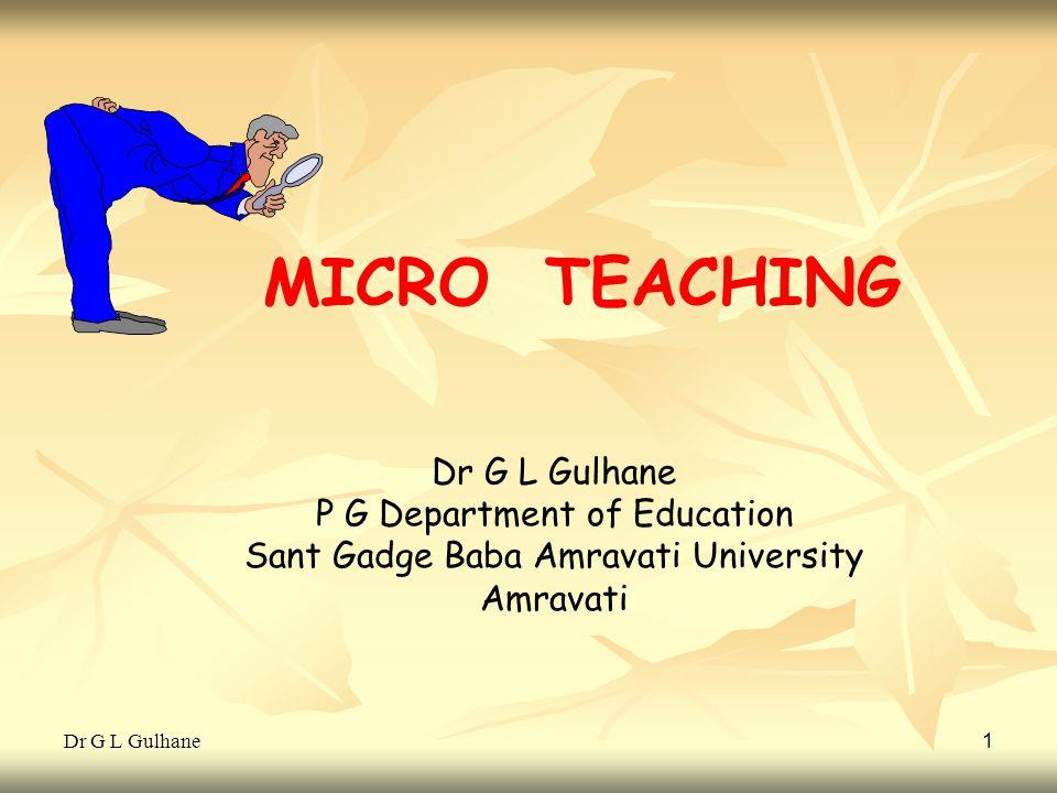 Dr G L Gulhane 1 MICRO TEACHING Dr G L Gulhane P G Department of Education Sant Gadge Baba Amravati University Amravati