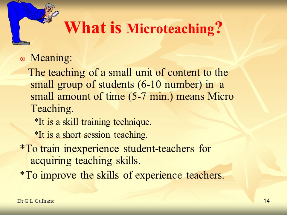 Dr G L Gulhane 14 What is Microteaching ? ¤ ¤ Meaning: The teaching of a small unit of content to the small group of students (6-10 number) in a small