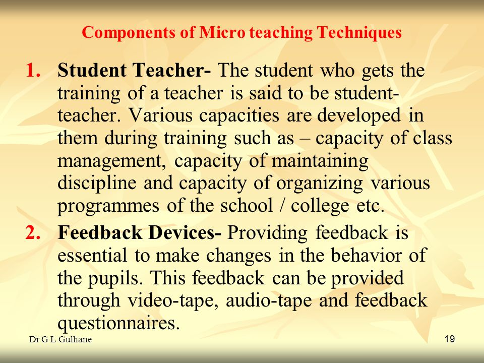 Dr G L Gulhane 19 Components of Micro teaching Techniques 1. 1.Student Teacher- The student who gets the training of a teacher is said to be student-