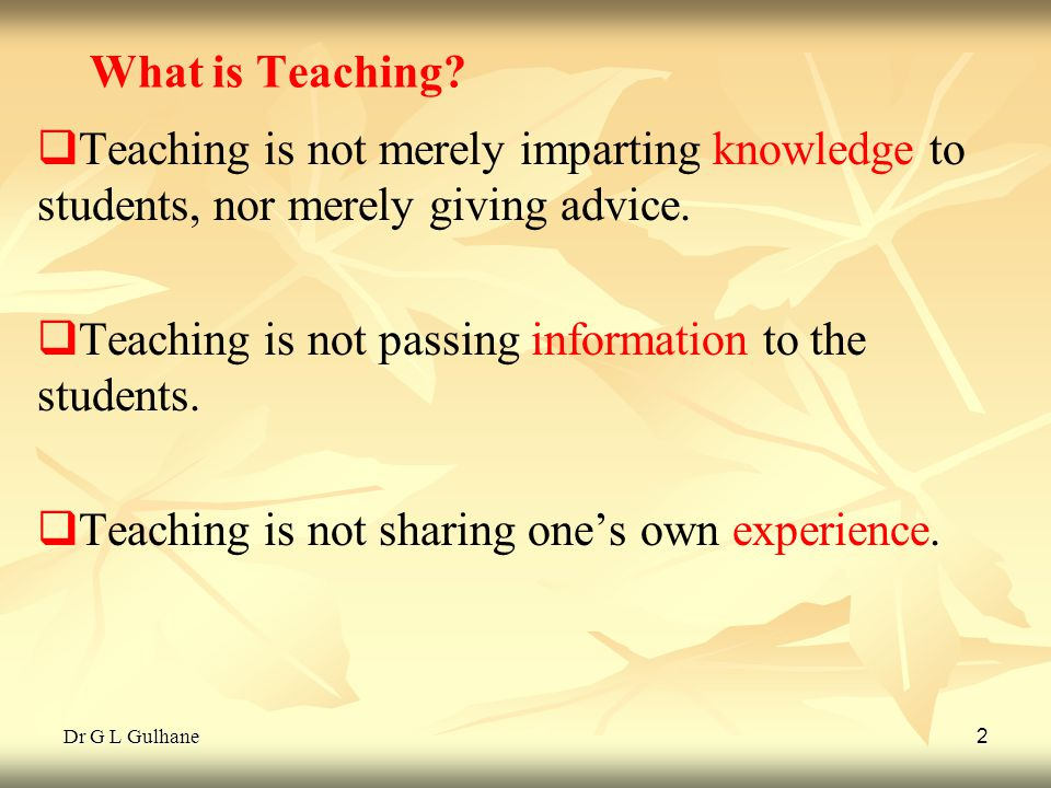 Dr G L Gulhane 2 What is Teaching? Teaching is not merely imparting knowledge to students, nor merely giving advice. Teaching is not passing informati