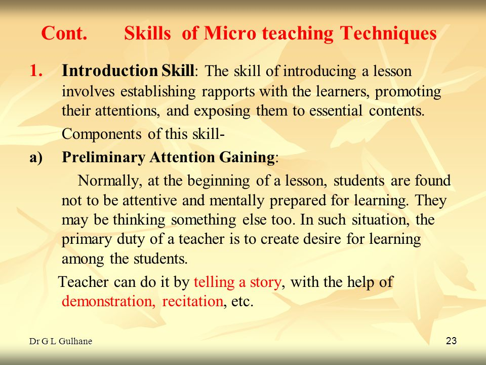 Dr G L Gulhane 23 Cont. Skills of Micro teaching Techniques 1. 1.Introduction Skill : The skill of introducing a lesson involves establishing rapports