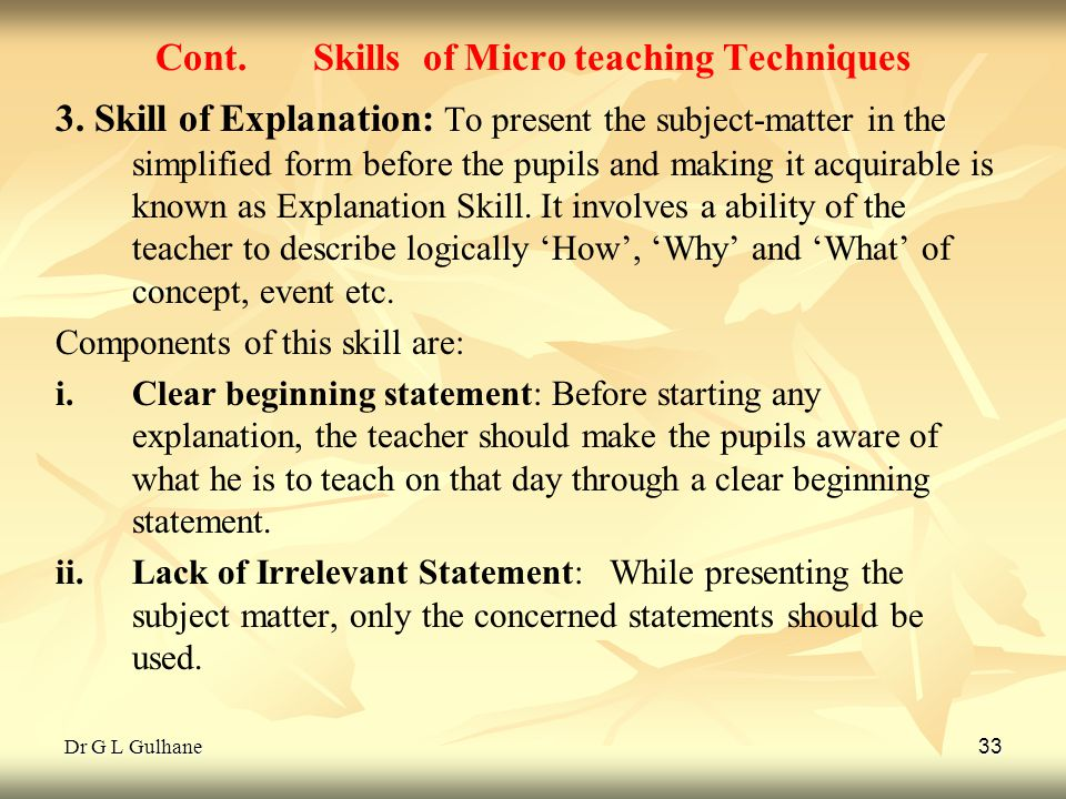 Dr G L Gulhane 33 Cont. Skills of Micro teaching Techniques 3. Skill of Explanation: To present the subject-matter in the simplified form before the p