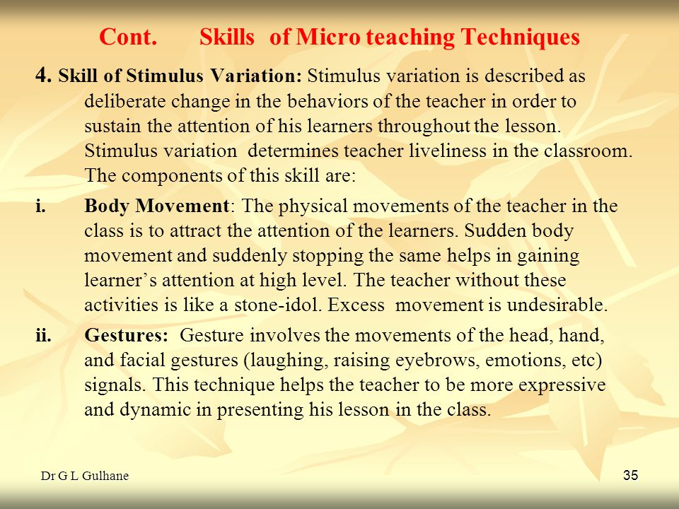 Dr G L Gulhane 35 Cont. Skills of Micro teaching Techniques 4. Skill of Stimulus Variation: Stimulus variation is described as deliberate change in th