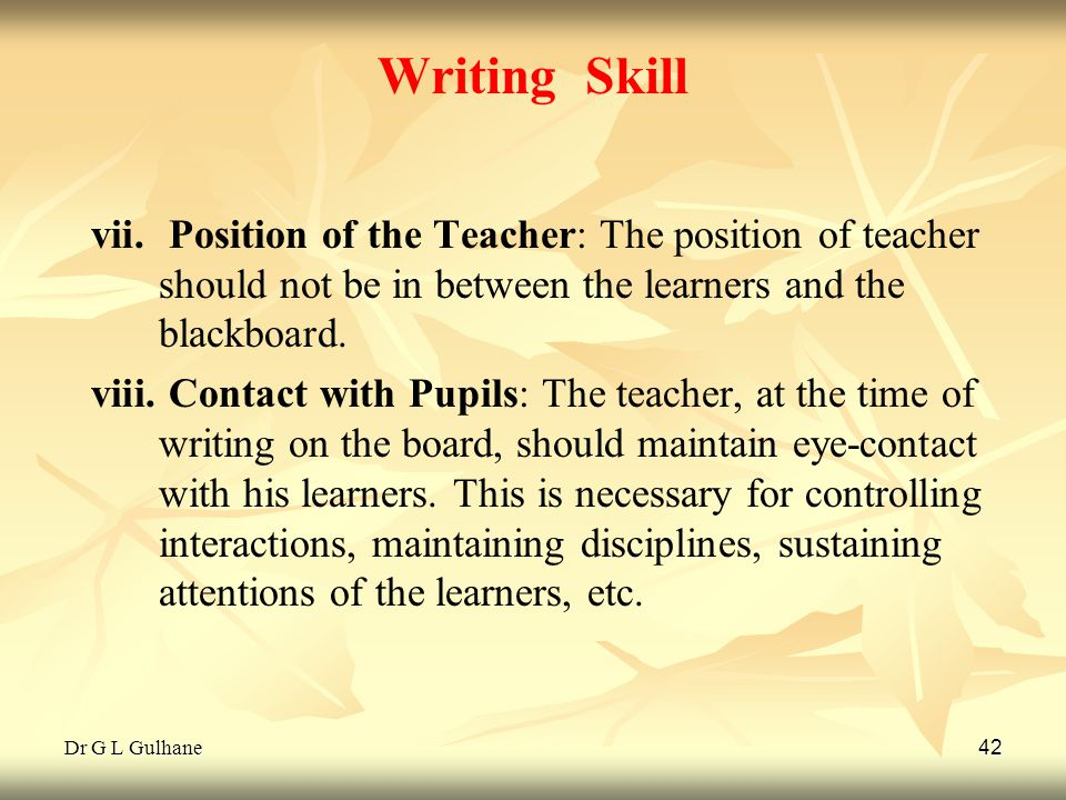Dr G L Gulhane 42 Writing Skill vii. vii. Position of the Teacher: The position of teacher should not be in between the learners and the blackboard. v