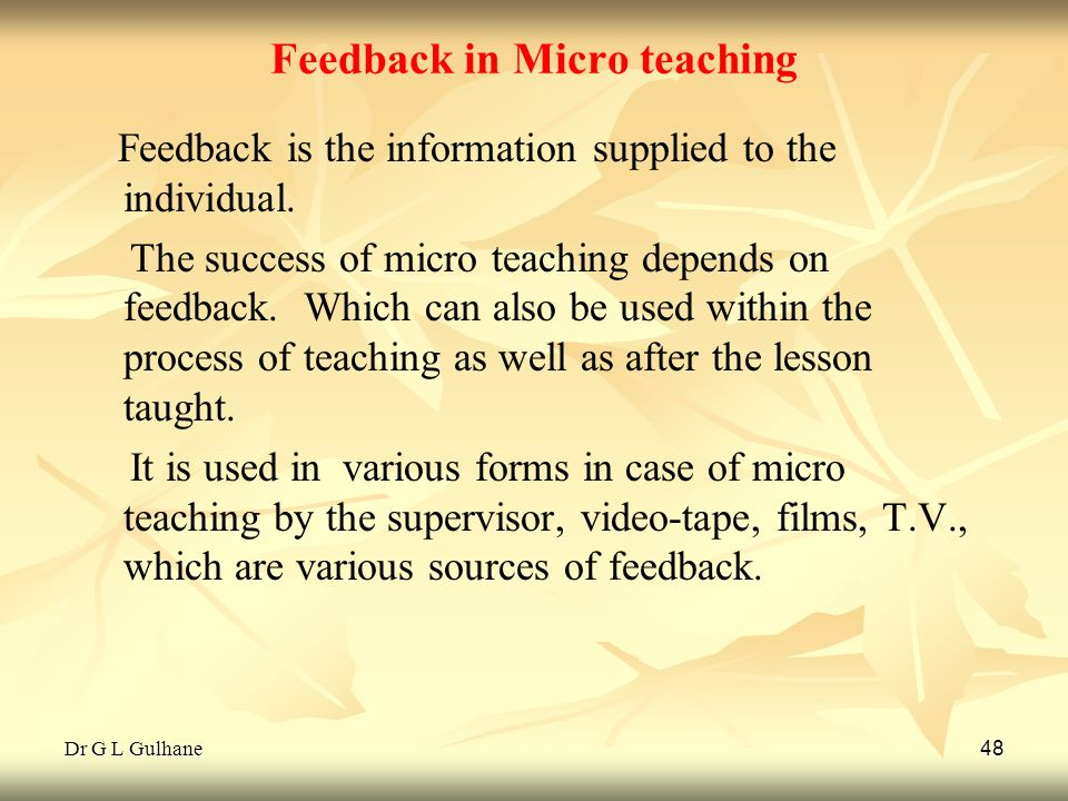 Dr G L Gulhane 48 Feedback in Micro teaching Feedback is the information supplied to the individual. The success of micro teaching depends on feedback