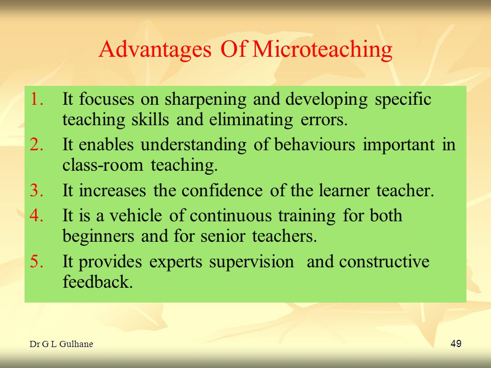 Dr G L Gulhane 49 Advantages Of Microteaching 1. 1.It focuses on sharpening and developing specific teaching skills and eliminating errors. 2. 2.It en