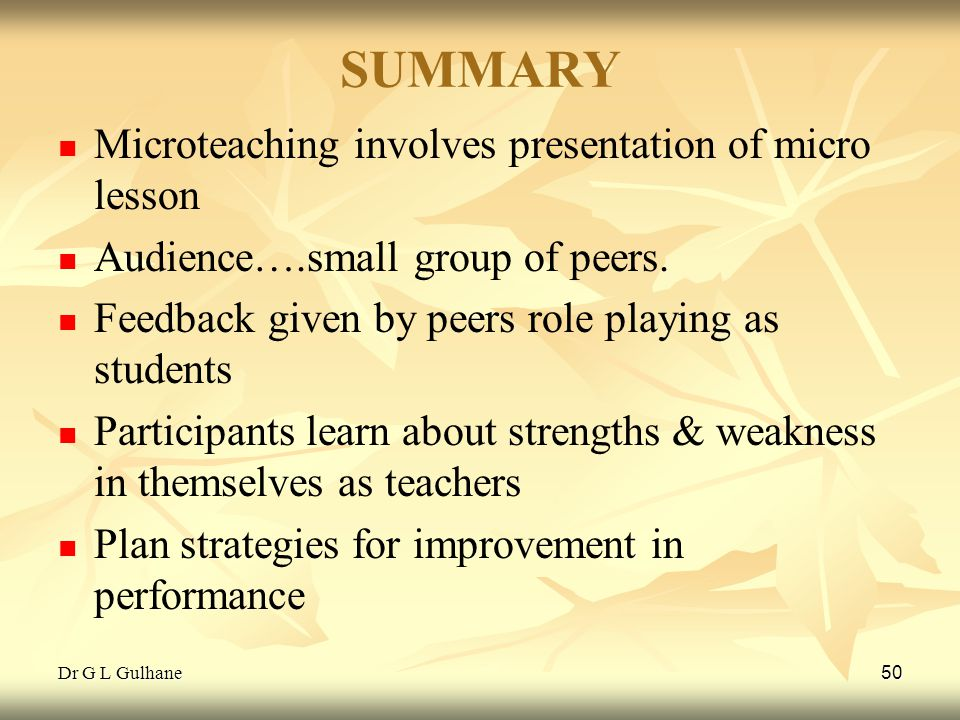 Dr G L Gulhane 50 SUMMARY Microteaching involves presentation of micro lesson Audience….small group of peers. Feedback given by peers role playing as