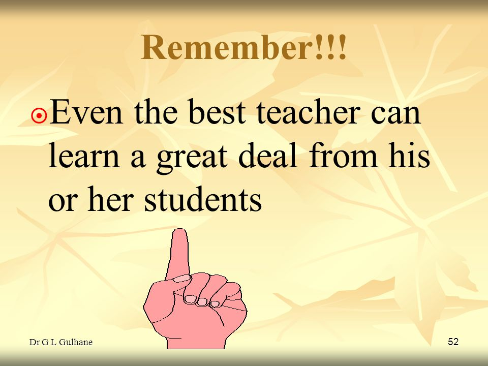 Dr G L Gulhane 52 Remember!!! ¤ ¤ Even the best teacher can learn a great deal from his or her students