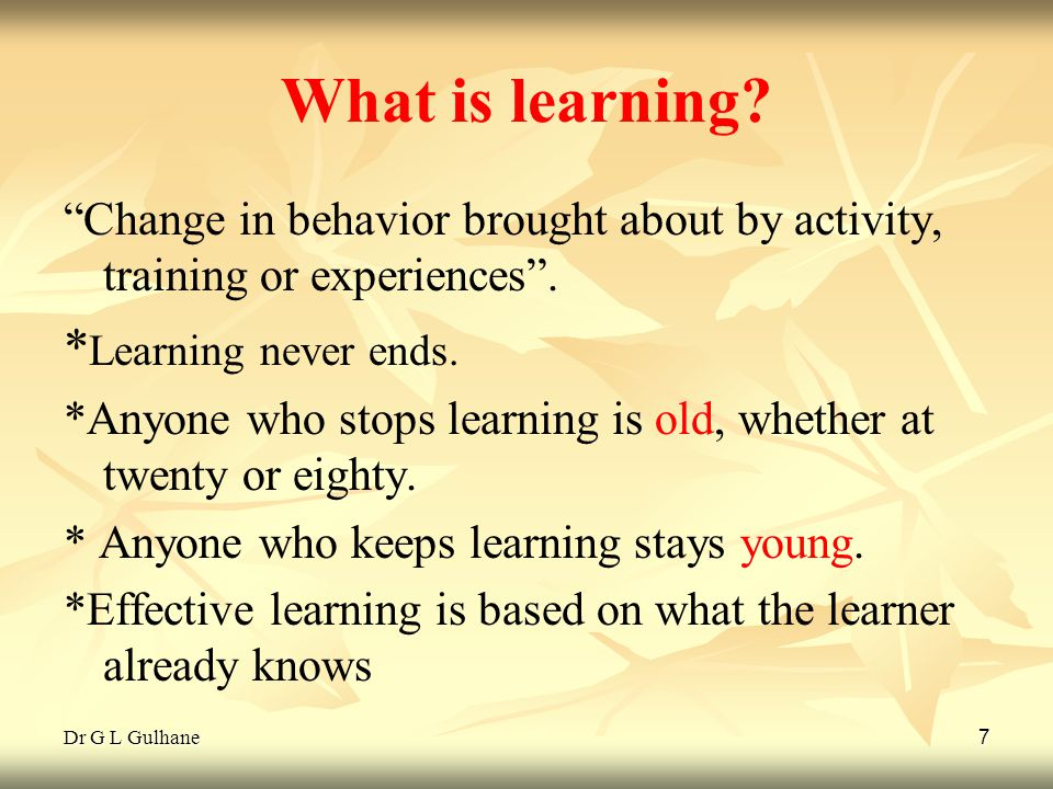Dr G L Gulhane 7 What is learning? Change in behavior brought about by activity, training or experiences. * Learning never ends. *Anyone who stops lea