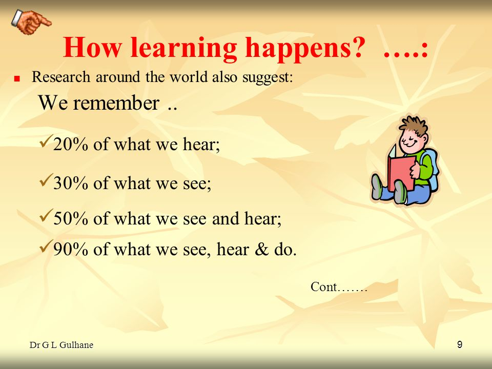 Dr G L Gulhane 9 How learning happens? ….: Research around the world also suggest: We remember.. 20% of what we hear; 30% of what we see; 50% of what