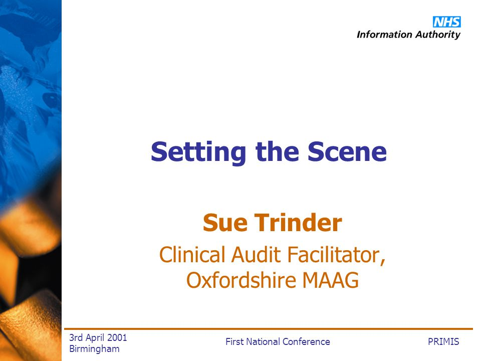 PRIMISFirst National Conference 3rd April 2001 Birmingham Setting the Scene Sue Trinder Clinical Audit Facilitator, Oxfordshire MAAG