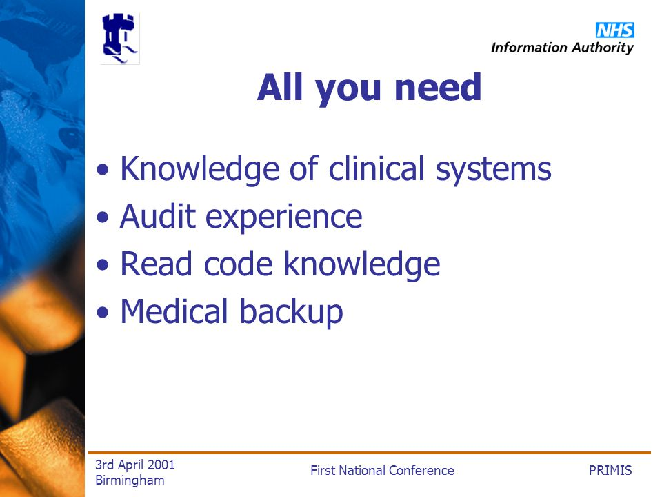 PRIMISFirst National Conference 3rd April 2001 Birmingham All you need Knowledge of clinical systems Audit experience Read code knowledge Medical backup