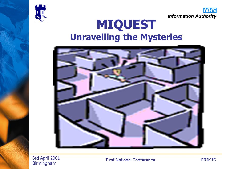 PRIMISFirst National Conference 3rd April 2001 Birmingham MIQUEST Unravelling the Mysteries