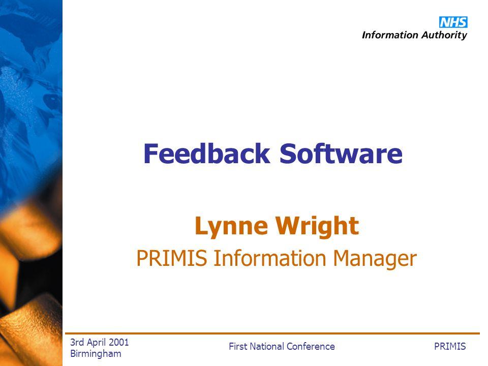 PRIMISFirst National Conference 3rd April 2001 Birmingham Feedback Software Lynne Wright PRIMIS Information Manager