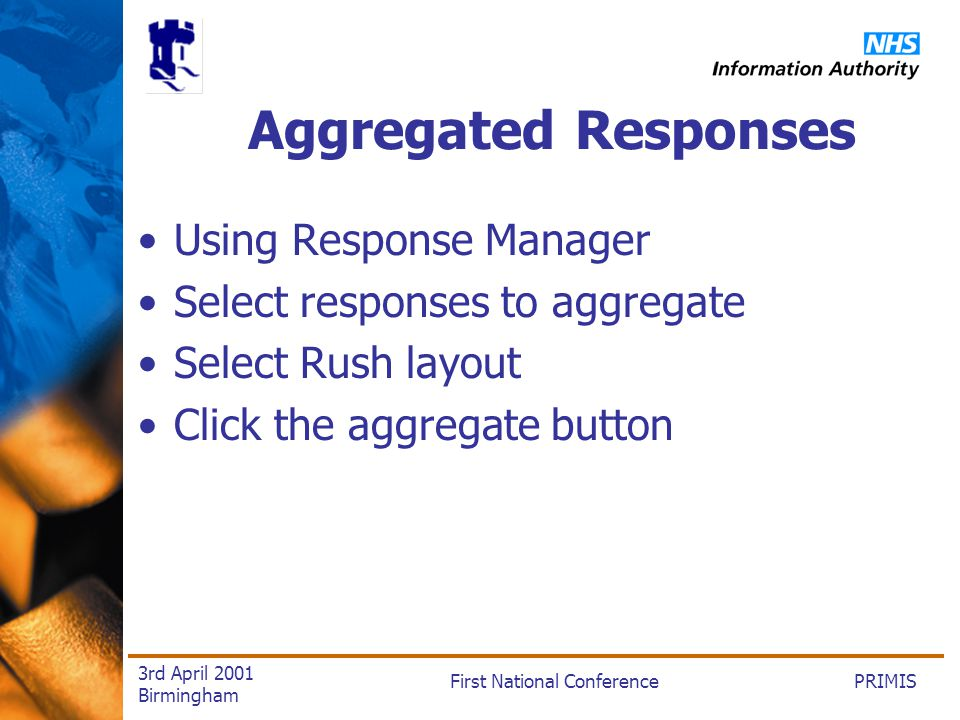 PRIMISFirst National Conference 3rd April 2001 Birmingham Aggregated Responses Using Response Manager Select responses to aggregate Select Rush layout Click the aggregate button