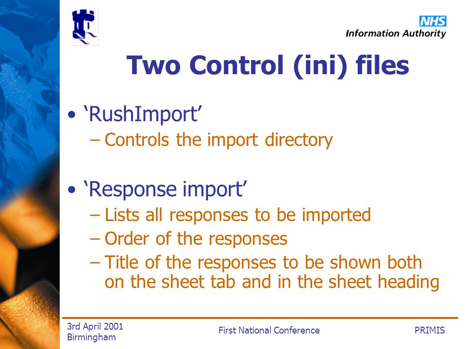PRIMISFirst National Conference 3rd April 2001 Birmingham Two Control (ini) files RushImport –Controls the import directory Response import –Lists all responses to be imported –Order of the responses –Title of the responses to be shown both on the sheet tab and in the sheet heading