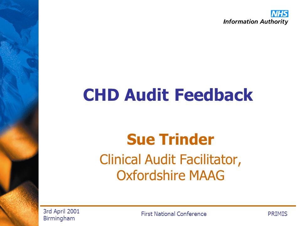 PRIMISFirst National Conference 3rd April 2001 Birmingham CHD Audit Feedback Sue Trinder Clinical Audit Facilitator, Oxfordshire MAAG