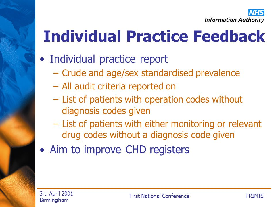 PRIMISFirst National Conference 3rd April 2001 Birmingham Individual Practice Feedback Individual practice report –Crude and age/sex standardised prevalence –All audit criteria reported on –List of patients with operation codes without diagnosis codes given –List of patients with either monitoring or relevant drug codes without a diagnosis code given Aim to improve CHD registers
