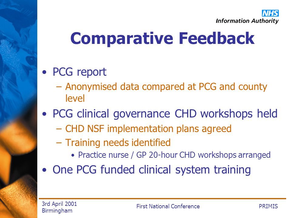 PRIMISFirst National Conference 3rd April 2001 Birmingham Comparative Feedback PCG report –Anonymised data compared at PCG and county level PCG clinical governance CHD workshops held –CHD NSF implementation plans agreed –Training needs identified Practice nurse / GP 20-hour CHD workshops arranged One PCG funded clinical system training