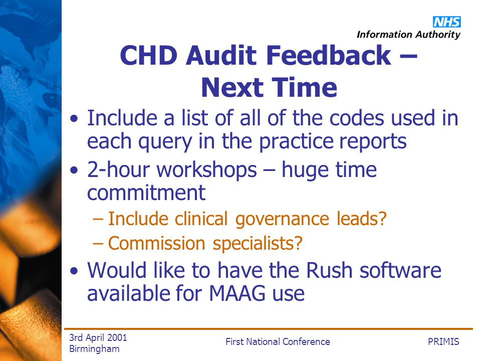 PRIMISFirst National Conference 3rd April 2001 Birmingham CHD Audit Feedback – Next Time Include a list of all of the codes used in each query in the practice reports 2-hour workshops – huge time commitment –Include clinical governance leads.