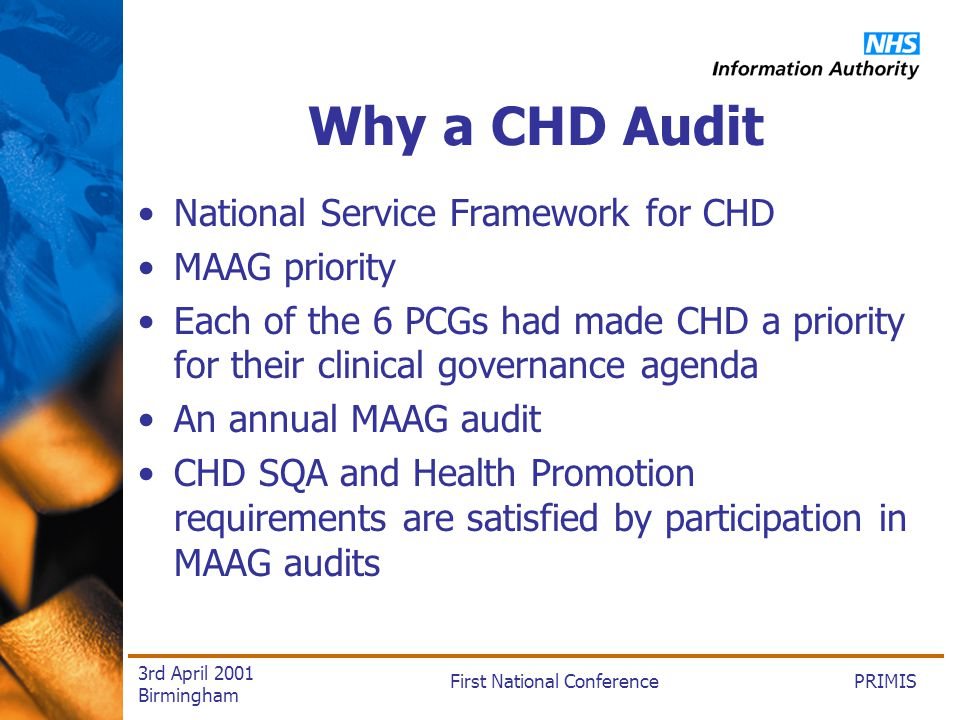 PRIMISFirst National Conference 3rd April 2001 Birmingham Why a CHD Audit National Service Framework for CHD MAAG priority Each of the 6 PCGs had made CHD a priority for their clinical governance agenda An annual MAAG audit CHD SQA and Health Promotion requirements are satisfied by participation in MAAG audits