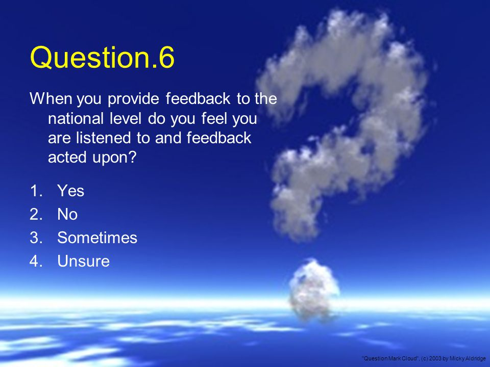 Question.6 When you provide feedback to the national level do you feel you are listened to and feedback acted upon.