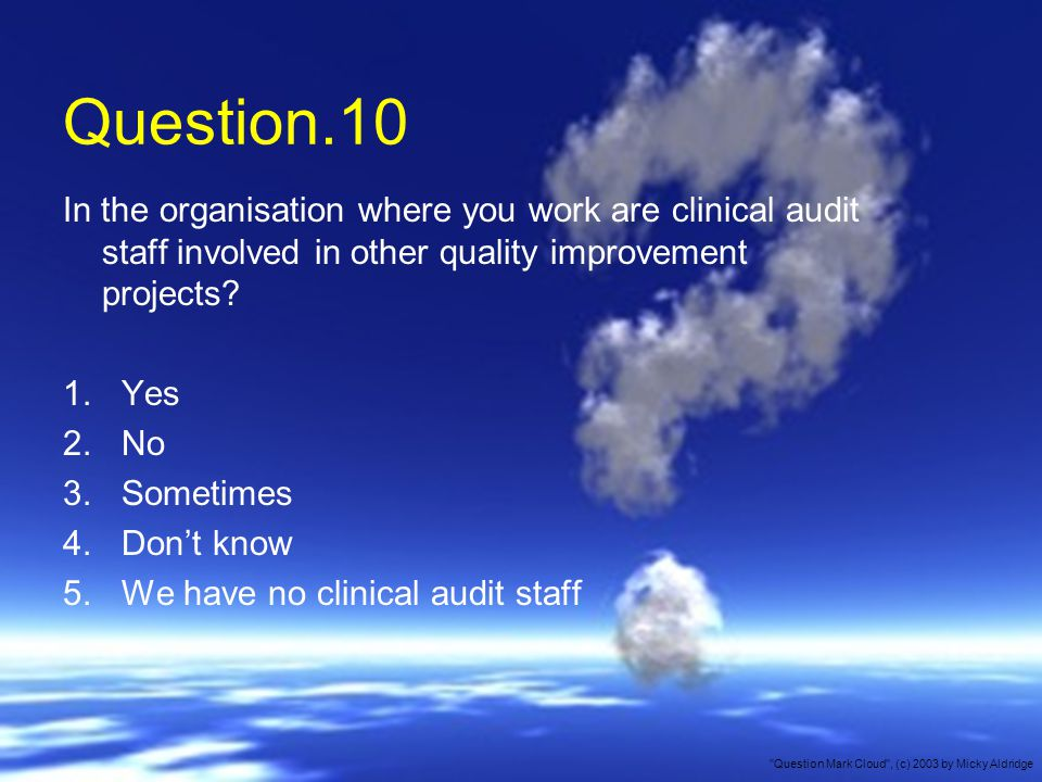 Question.10 In the organisation where you work are clinical audit staff involved in other quality improvement projects.