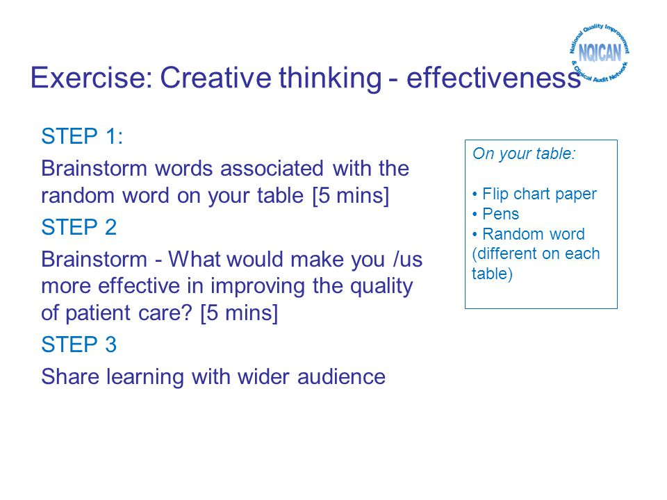 Exercise: Creative thinking - effectiveness STEP 1: Brainstorm words associated with the random word on your table [5 mins] STEP 2 Brainstorm - What would make you /us more effective in improving the quality of patient care.