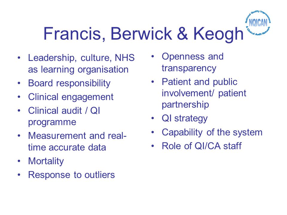 Francis, Berwick & Keogh Leadership, culture, NHS as learning organisation Board responsibility Clinical engagement Clinical audit / QI programme Measurement and real- time accurate data Mortality Response to outliers Openness and transparency Patient and public involvement/ patient partnership QI strategy Capability of the system Role of QI/CA staff