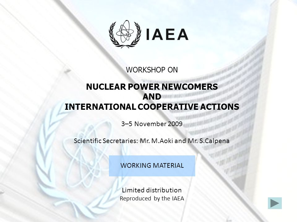 WORKSHOP ON NUCLEAR POWER NEWCOMERS AND INTERNATIONAL COOPERATIVE ACTIONS 3–5 November 2009 Scientific Secretaries: Mr. M.Aoki and Mr. S.Calpena WORKI