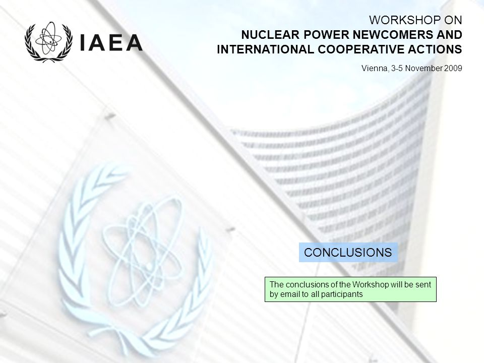 WORKSHOP ON NUCLEAR POWER NEWCOMERS AND INTERNATIONAL COOPERATIVE ACTIONS Vienna, 3-5 November 2009 The conclusions of the Workshop will be sent by em
