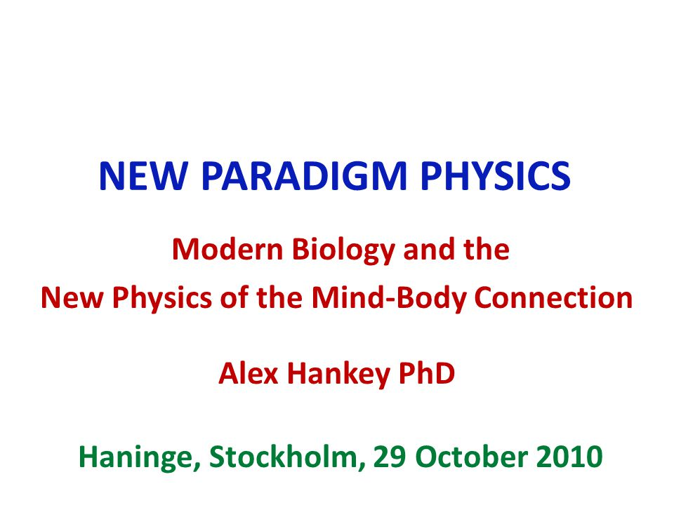 NEW PARADIGM PHYSICS Modern Biology and the New Physics of the Mind-Body Connection Alex Hankey PhD Haninge, Stockholm, 29 October 2010