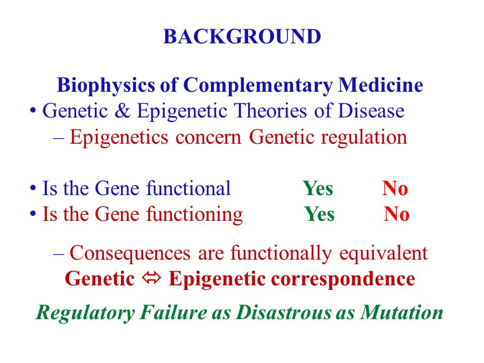 BACKGROUND Biophysics of Complementary Medicine Genetic & Epigenetic Theories of Disease – Epigenetics concern Genetic regulation Is the Gene functional Yes No Is the Gene functioning Yes No – Consequences are functionally equivalent Genetic Epigenetic correspondence Regulatory Failure as Disastrous as Mutation