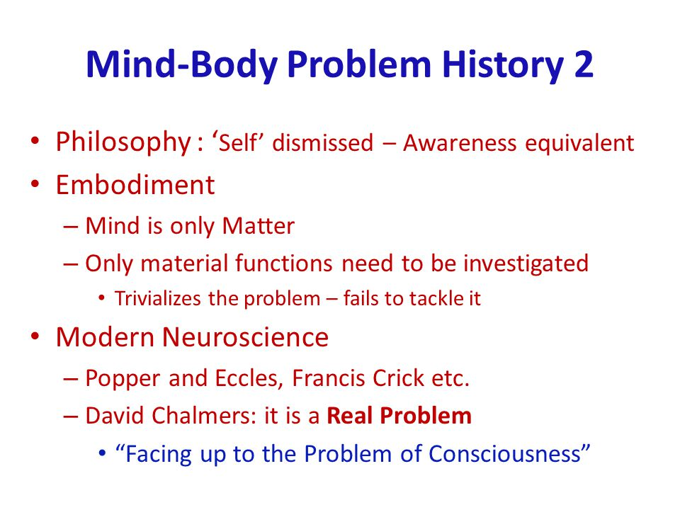 Mind-Body Problem History 2 Philosophy : Self dismissed – Awareness equivalent Embodiment – Mind is only Matter – Only material functions need to be investigated Trivializes the problem – fails to tackle it Modern Neuroscience – Popper and Eccles, Francis Crick etc.