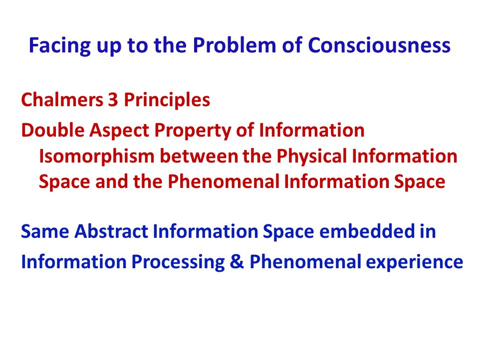 Facing up to the Problem of Consciousness Chalmers 3 Principles Double Aspect Property of Information Isomorphism between the Physical Information Space and the Phenomenal Information Space Same Abstract Information Space embedded in Information Processing & Phenomenal experience