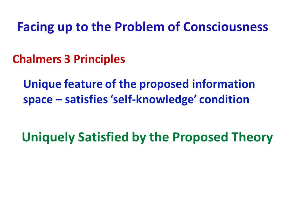 Facing up to the Problem of Consciousness Chalmers 3 Principles Unique feature of the proposed information space – satisfies self-knowledge condition Uniquely Satisfied by the Proposed Theory