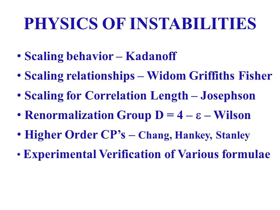PHYSICS OF INSTABILITIES Scaling behavior – Kadanoff Scaling relationships – Widom Griffiths Fisher Scaling for Correlation Length – Josephson Renormalization Group D = 4 – – Wilson Higher Order CPs – Chang, Hankey, Stanley Experimental Verification of Various formulae