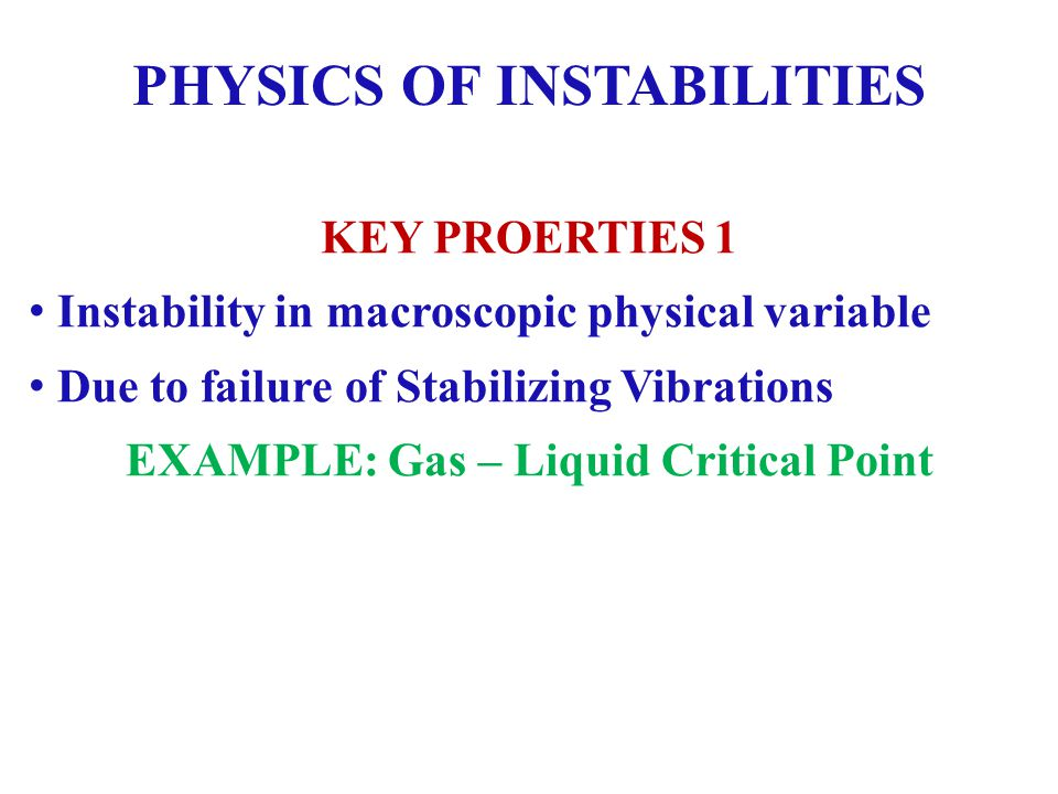 PHYSICS OF INSTABILITIES KEY PROERTIES 1 Instability in macroscopic physical variable Due to failure of Stabilizing Vibrations EXAMPLE: Gas – Liquid Critical Point