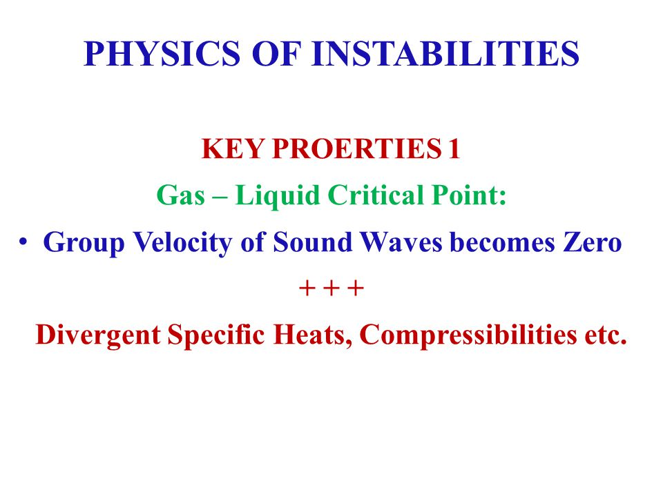 PHYSICS OF INSTABILITIES KEY PROERTIES 1 Gas – Liquid Critical Point: Group Velocity of Sound Waves becomes Zero + + + Divergent Specific Heats, Compressibilities etc.