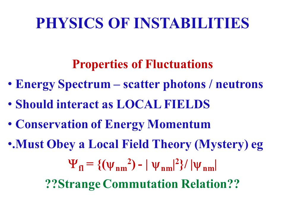 PHYSICS OF INSTABILITIES Properties of Fluctuations Energy Spectrum – scatter photons / neutrons Should interact as LOCAL FIELDS Conservation of Energy Momentum.Must Obey a Local Field Theory (Mystery) eg fl = {( nm 2 ) - | nm | 2 }/ | nm | Strange Commutation Relation