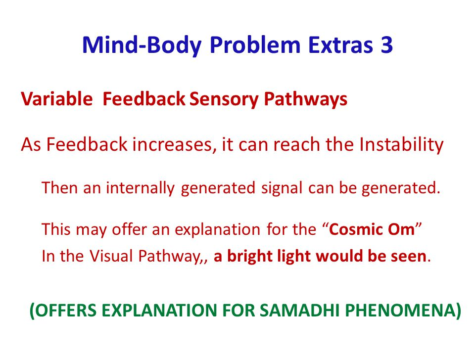 Mind-Body Problem Extras 3 Variable Feedback Sensory Pathways As Feedback increases, it can reach the Instability Then an internally generated signal can be generated.