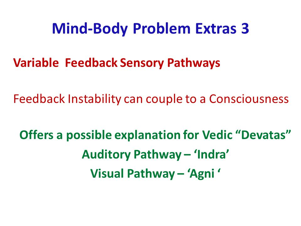 Mind-Body Problem Extras 3 Variable Feedback Sensory Pathways Feedback Instability can couple to a Consciousness Offers a possible explanation for Vedic Devatas Auditory Pathway – Indra Visual Pathway – Agni