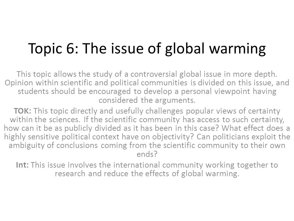 Topic 6: The issue of global warming This topic allows the study of a controversial global issue in more depth. Opinion within scientific and politica